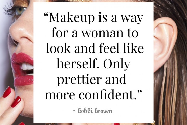 """Makeup is a way for a woman to look and feel like herself. Only prettier and more confident"" - Bobbi Brown"